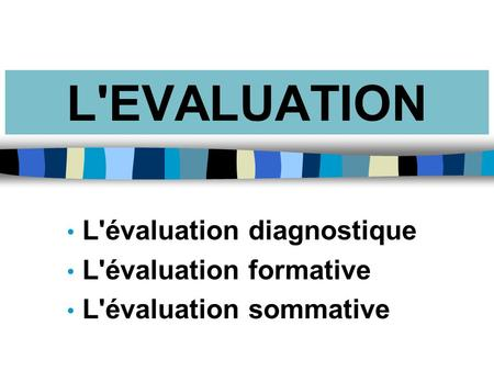 L'EVALUATION L'évaluation diagnostique L'évaluation formative L'évaluation sommative.