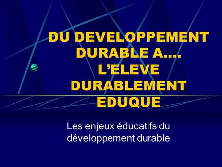 DU DEVELOPPEMENT DURABLE A…. L'ELEVE DURABLEMENT EDUQUE