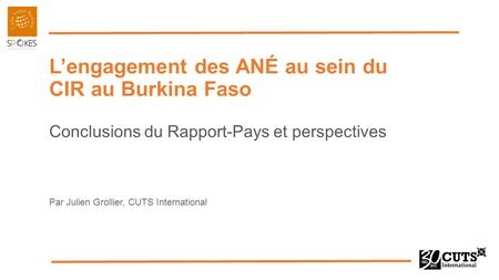 L'engagement des ANÉ au sein du CIR au Burkina Faso Conclusions du Rapport-Pays et perspectives Par Julien Grollier, CUTS International.