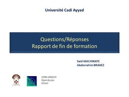 Questions/Réponses Rapport de fin de formation CERN-UNESCO Open Access School Said MACHWATE Abderrahim BRAKEZ Université Cadi Ayyad.
