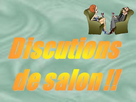 Discutions de salon !!.