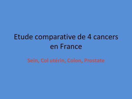 Etude comparative de 4 cancers en France Sein, Col utérin, Colon, Prostate.