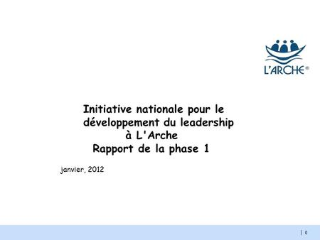 | 0 janvier, 2012 Initiative nationale pour le développement du leadership à L'Arche Rapport de la phase 1.