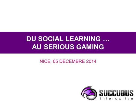DU SOCIAL LEARNING … AU SERIOUS GAMING NICE, 05 DÉCEMBRE 2014.