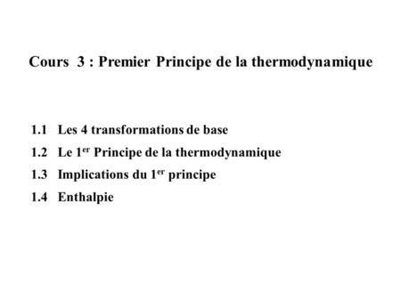 Cours 3 : Premier Principe de la thermodynamique 1.1 Les 4 transformations de base 1.2 Le 1 er Principe de la thermodynamique 1.3 Implications du 1 er.