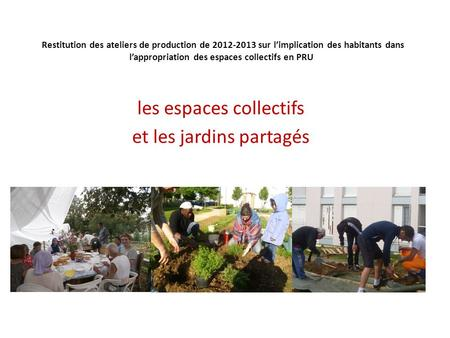 Restitution des ateliers de production de 2012-2013 sur l'implication des habitants dans l'appropriation des espaces collectifs en PRU les espaces collectifs.