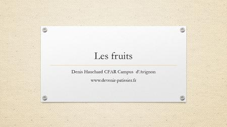 Les fruits Denis Hauchard CFAR Campus d'Avignon www.devenir-patissier.fr.