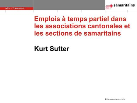 © Alliance suisse des samaritains ASS – Transparent 1 Emplois à temps partiel dans les associations cantonales et les sections de samaritains Kurt Sutter.