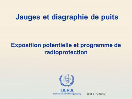IAEA International Atomic Energy Agency Jauges et diagraphie de puits Exposition potentielle et programme de radioprotection Jour 6 –Cours 5.