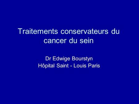 Traitements conservateurs du cancer du sein Dr Edwige Bourstyn Hôpital Saint - Louis Paris.
