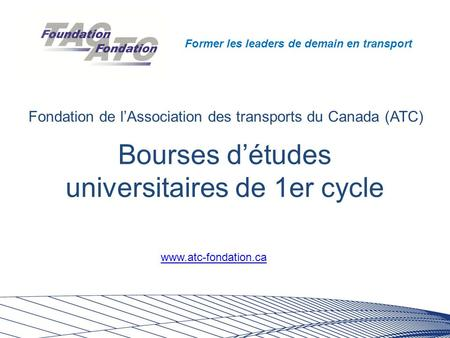 Former les leaders de demain en transport Bourses d'études universitaires de 1er cycle Fondation de l'Association des transports du Canada (ATC) www.atc-fondation.ca.