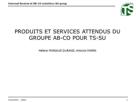 External Review of AB-CO activities: SU group 1TS/SU/MTI - CERN STARTSLIDE PRODUITS ET SERVICES ATTENDUS DU GROUPE AB-CO POUR TS-SU Hélène MAINAUD DURAND,