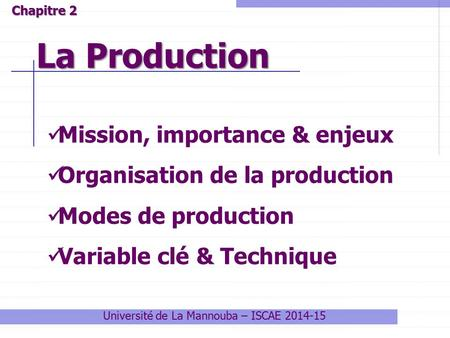 Université de La Mannouba – ISCAE 2014-15 La Production Chapitre 2 Mission, importance & enjeux Organisation de la production Modes de production Variable.