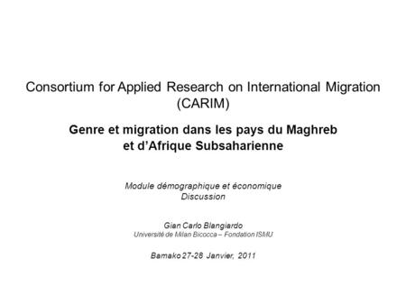 Consortium for Applied Research on International Migration (CARIM) Genre et migration dans les pays du Maghreb et d'Afrique Subsaharienne Module démographique.