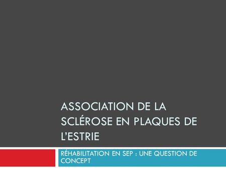 ASSOCIATION DE LA SCLÉROSE EN PLAQUES DE L'ESTRIE RÉHABILITATION EN SEP : UNE QUESTION DE CONCEPT.