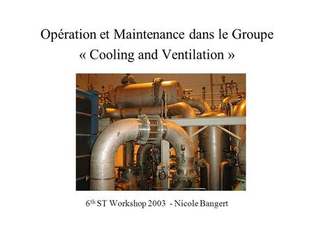 Opération et Maintenance dans le Groupe « Cooling and Ventilation » 6 th ST Workshop 2003 - Nicole Bangert.