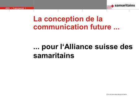 ASS – Transparent 1 © Alliance suisse des samaritains La conception de la communication future...... pour l'Alliance suisse des samaritains.
