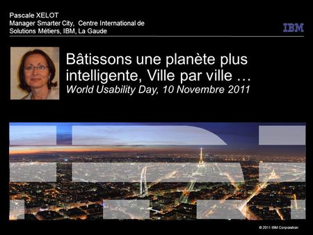 © 2011 IBM Corporation Bâtissons une planète plus intelligente, Ville par ville … World Usability Day, 10 Novembre 2011 Pascale XELOT Manager Smarter City,