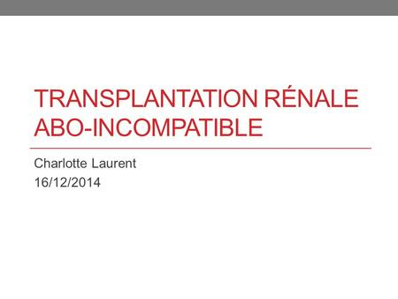 TRANSPLANTATION RÉNALE ABO-INCOMPATIBLE Charlotte Laurent 16/12/2014.
