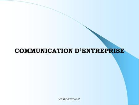 VBSPORTCOM 07 COMMUNICATION D'ENTREPRISE. VBSPORTCOM 07 DIFFERENTS AXES D'INTERVENTION Introduction : positionner la communication dans l'entreprise -