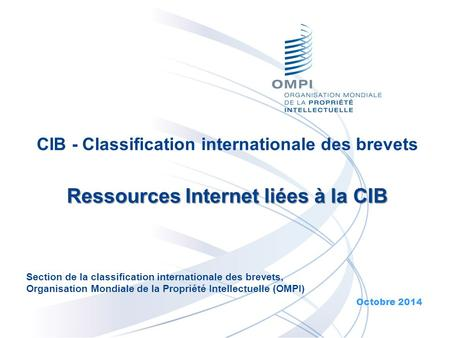CIB - Classification internationale des brevets Ressources Internet liées à la CIB Ressources Internet liées à la CIB Octobre 2014 Section de la classification.