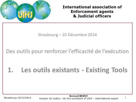 International association of Enforcement agents & Judicial officers Strasbourg-10/12/2014 Bernard MENUT Huissier de Justice -1st Vice-président of UIHJ.