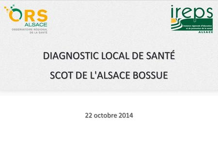 DIAGNOSTIC LOCAL DE SANTÉ SCOT DE L'ALSACE BOSSUE 22 octobre 2014.