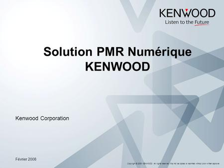 Copyright © 2008 KENWOOD All rights reserved. May not be copied or reprinted without prior written approval. Solution PMR Numérique KENWOOD Kenwood Corporation.