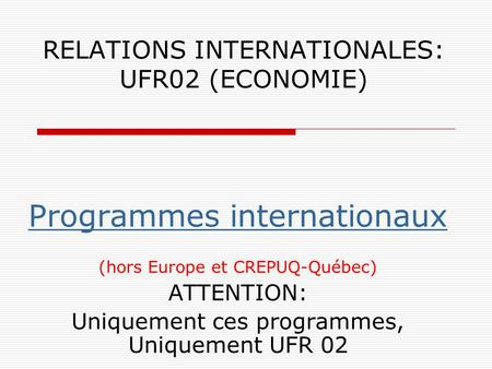 RELATIONS INTERNATIONALES: UFR02 (ECONOMIE) Programmes internationaux (hors Europe et CREPUQ-Québec) ATTENTION: Uniquement ces programmes, Uniquement UFR.