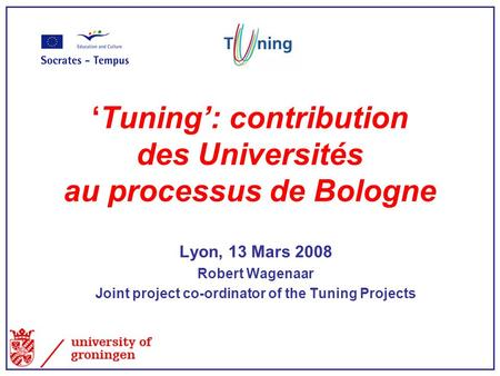 'Tuning': contribution des Universités au processus de Bologne Lyon, 13 Mars 2008 Robert Wagenaar Joint project co-ordinator of the Tuning Projects.