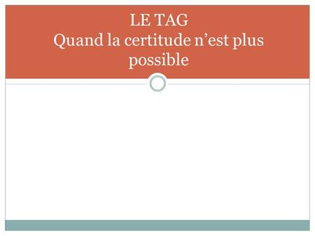 LE TAG Quand la certitude n'est plus possible
