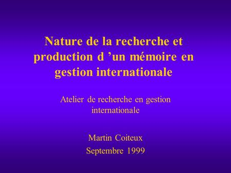 Nature de la recherche et production d 'un mémoire en gestion internationale Atelier de recherche en gestion internationale Martin Coiteux Septembre 1999.