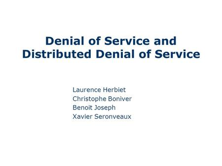 Denial of Service and Distributed Denial of Service Laurence Herbiet Christophe Boniver Benoit Joseph Xavier Seronveaux.