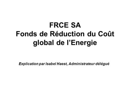 FRCE SA Fonds de Réduction du Coût global de l'Energie Explication par Isabel Haest, Administrateur délégué.