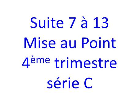 Suite 7 à 13 Mise au Point 4 ème trimestre série C.