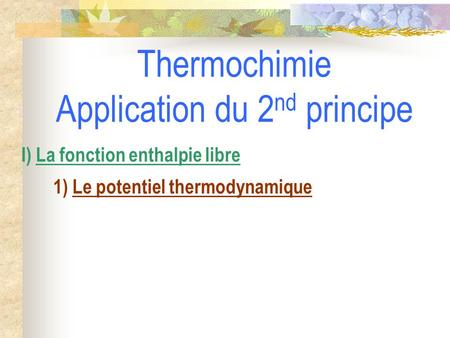 Thermochimie Application du 2 nd principe I) La fonction enthalpie libre 1) Le potentiel thermodynamique.