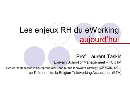 Les enjeux RH du eWorking aujourd'hui Prof. Laurent Taskin Louvain School of Management – FUCaM Center for Research in Entrepreneurial Change and Innovative.