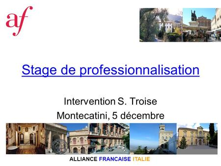 ALLIANCE FRANCAISE ITALIE Stage de professionnalisation Intervention S. Troise Montecatini, 5 décembre.