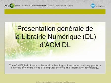 © 2011 Association for Computing Machinery Présentation générale de la Librairie Numérique (DL) d'ACM DL The ACM Digital Library is the world's leading.