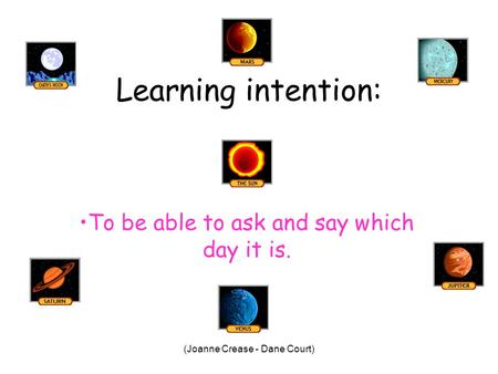 (Joanne Crease - Dane Court) Learning intention: To be able to ask and say which day it is.
