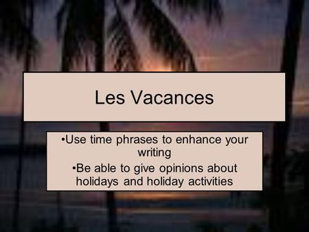 Les Vacances Use time phrases to enhance your writing Be able to give opinions about holidays and holiday activities.
