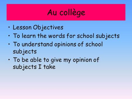 Au collège Lesson Objectives To learn the words for school subjects To understand opinions of school subjects To be able to give my opinion of subjects.