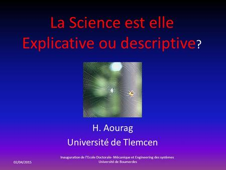La Science est elle Explicative ou descriptive ? H. Aourag Université de Tlemcen 02/04/2015 Inauguration de l'Ecole Doctorale- Mécanique et Engineering.