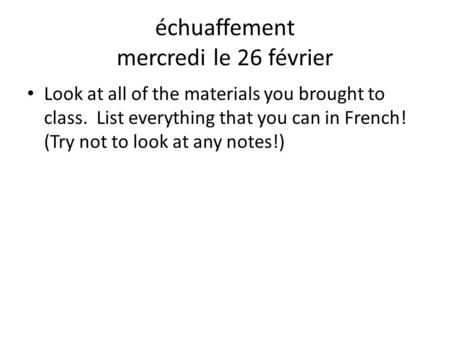 Échuaffement mercredi le 26 février Look at all of the materials you brought to class. List everything that you can in French! (Try not to look at any.