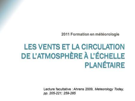 2011 Formation en météorologie Lecture facultative : Ahrens 2009, Meteorology Today, pp. 205-221; 259-285.
