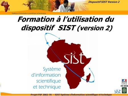 -Projet FSP 2002-70 – SIST Système d'information scientifique et technique Formation à l'utilisation du dispositif SIST (version 2) Dispositif SIST Version.