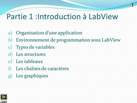 Partie 1 :Introduction à LabView a) Organisation d'une application b) Environnement de programmation sous LabView c) Types de variables d) Les structures.