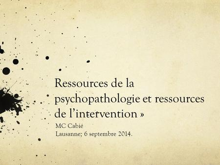 Ressources de la psychopathologie et ressources de l'intervention » MC Cabié Lausanne, 6 septembre 2014.
