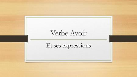 Verbe Avoir Et ses expressions. zzzz The verb avoir (to have, to own) is irregular. Note the forms of this verb in the present tense. A Le verbe avoir.