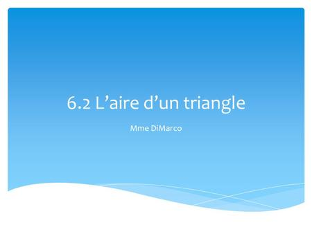 6.2 L'aire d'un triangle Mme DiMarco.  But d'apprentissage: utiliser une formule pour trouver l'aire d'un triangle But d'apprentissage.